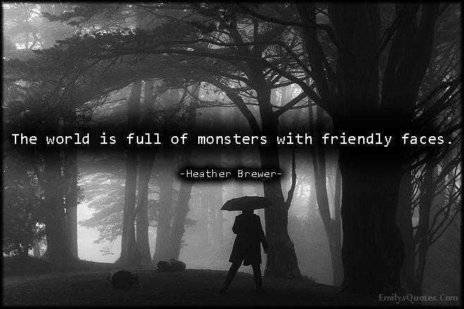 EmilysQuotes.Com - sad, negative, world, monsters, friendly faces, threat, Heather Brewer