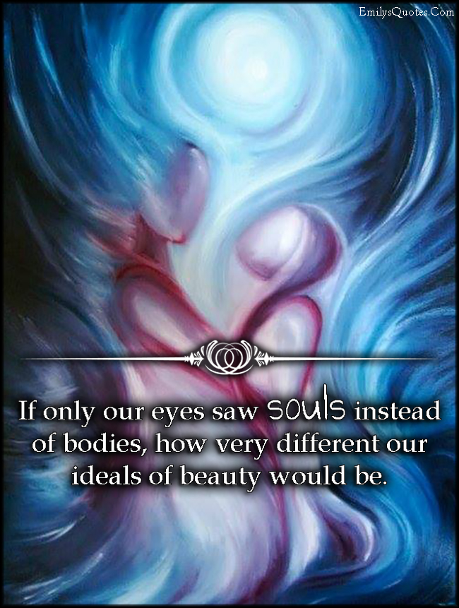 EmilysQuotes.Com - see, souls, bodies, different, idea, beauty, inspirational, experience, unknown