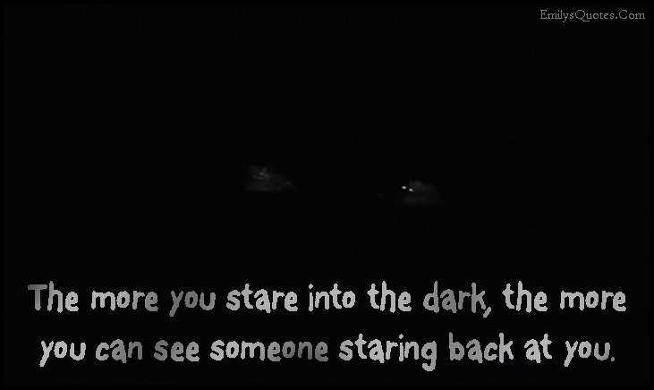 EmilysQuotes.Com - stare, dark, darkness, see, staring, scary, fear, consequences, experience, unknown