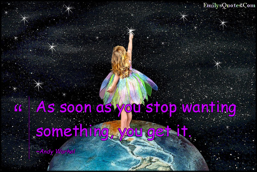 EmilysQuotes.Com - stop, wanting, need, get, life, consequences, inspirational, Andy Warhol