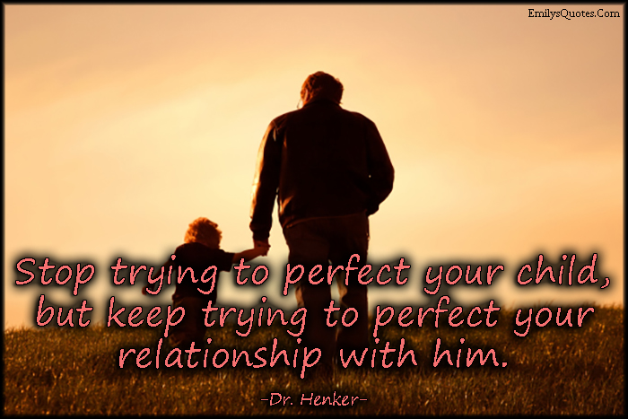 EmilysQuotes.Com - trying, perfect, child, relationship, parenting, advice, Dr. Henker