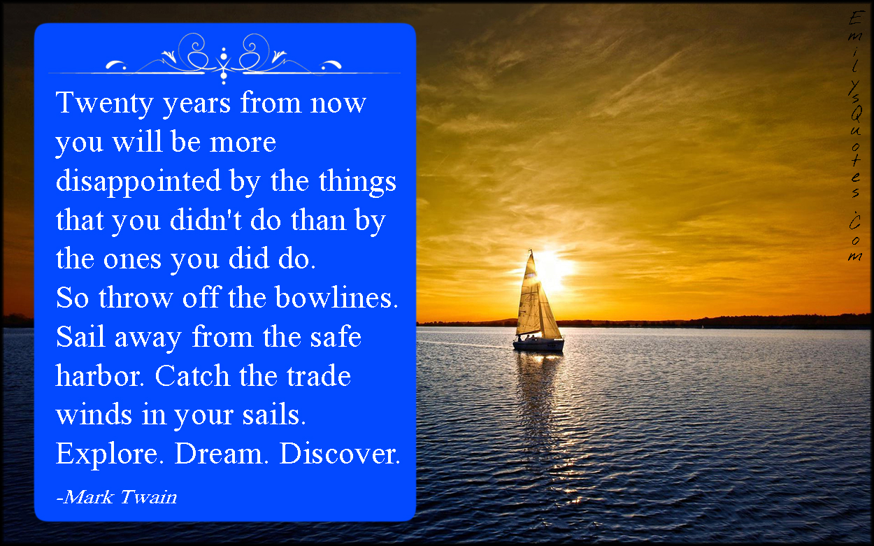 EmilysQuotes.Com - twenty years, time, disappointed, do, things, bowlines, sail, safe harbor, catch, trade winds, explore, dream, discover, adventure, amazing, great, life, inspirational, encouraging, Mark Twain