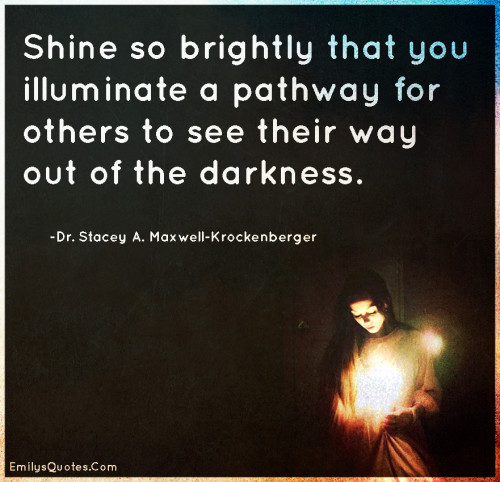 Shine so brightly that you illuminate a pathway for others to see their way out of the darkness.