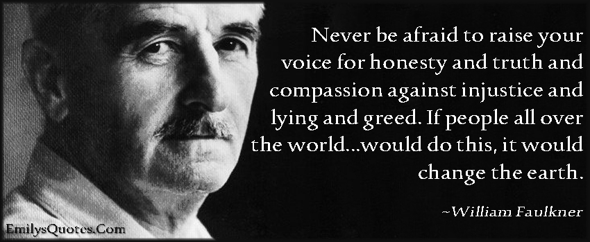EmilysQuotes.Com - afraid, fear, raise voice, honesty, truth, compassion, injustice, lying, greed, people, world, change, earth, amazing, great, inspirational, motivational, morality, encouraging, William Faulkner