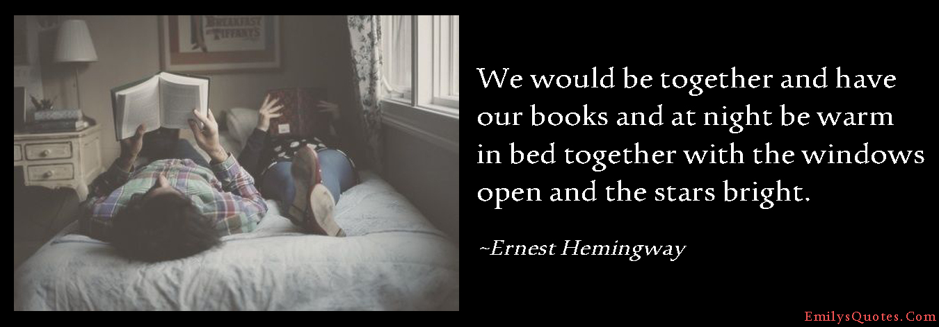 EmilysQuotes.Com - being together, books, night, warm, bed, windows open, stars, amazing, great, inspirational, love, positive, feelings, experience, romantic, Ernest Hemingway