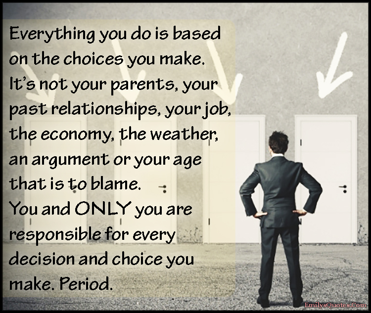 Everything You Do Is Based On The Choices You Make It S