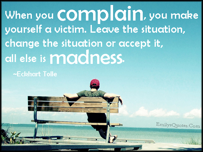 EmilysQuotes.Com - complain, victim, situation, leave, change, accept, madness, advice, relationship, Eckhart Tolle