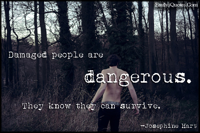 EmilysQuotes.Com - damaged, people, dangerous, danger, know, survive, threat, Josephine Hart