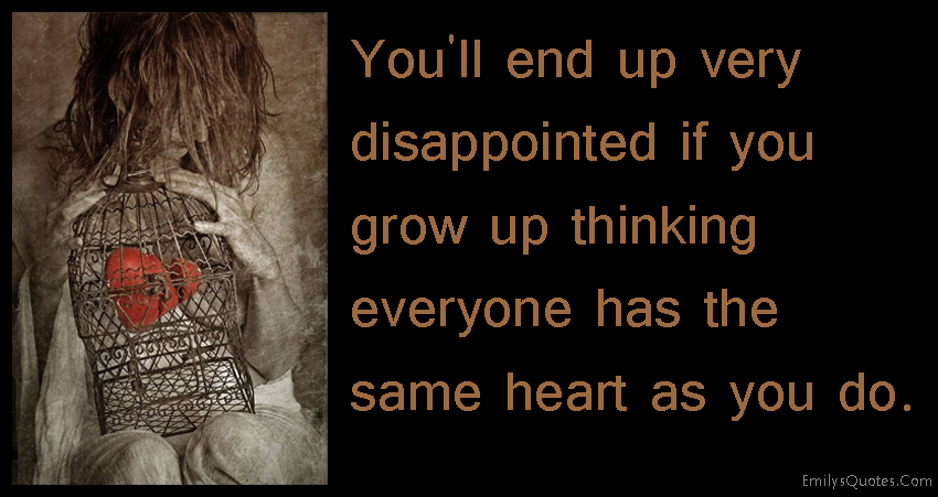 EmilysQuotes.Com - end up, disappointed, grow up, thinking, same heart, sad, life, consequences, unknown