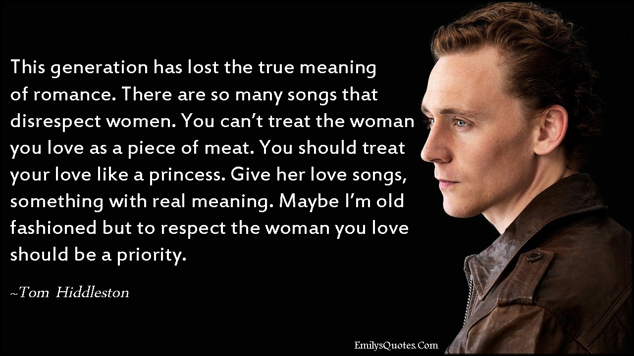 EmilysQuotes.Com - generation, people, meaning, romance, love, songs, disrespect, women, treat, caring, princess, love songs, respect, priority, relationship, amazing, great, being a good person, Tom Hiddleston