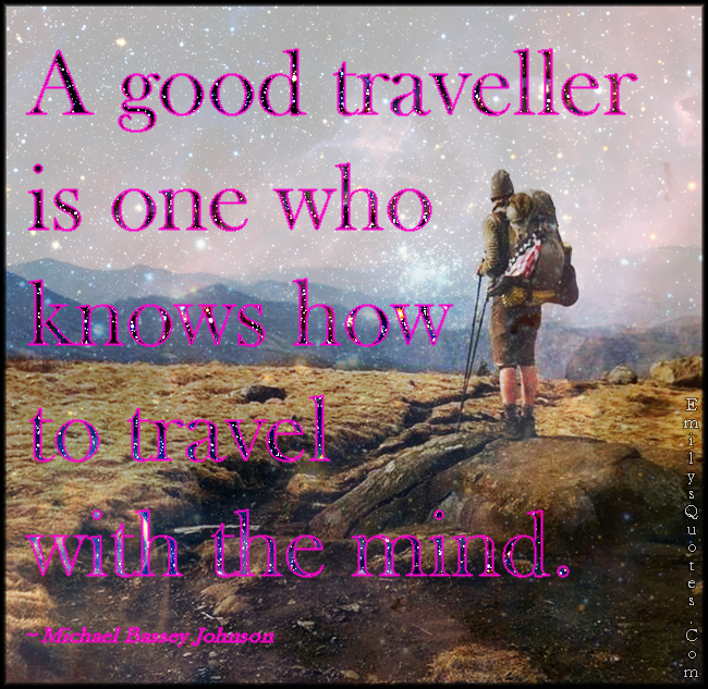 EmilysQuotes.Com - good, traveller, travel, know, mind, inspirational, Michael Bassey Johnson