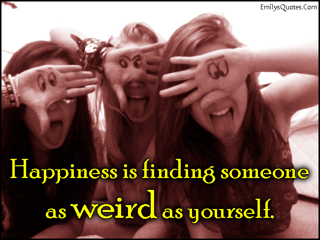 EmilysQuotes.Com - happiness, finding, weird, be yourself, being different, friendship, funny, unknown