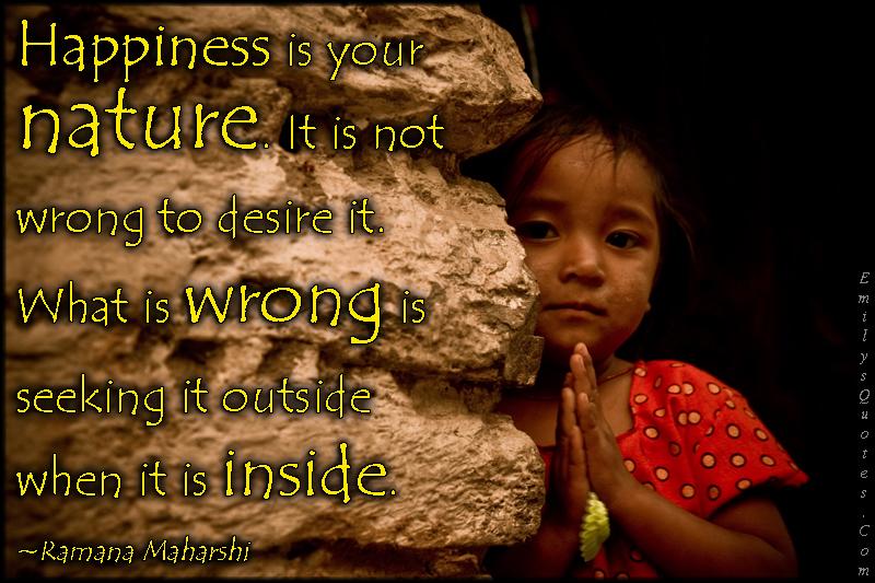EmilysQuotes.Com - happiness, nature, wrong, desire, need, seeking, outside, inside, mistake, inspirational, wisdom, positive, Ramana Maharshi