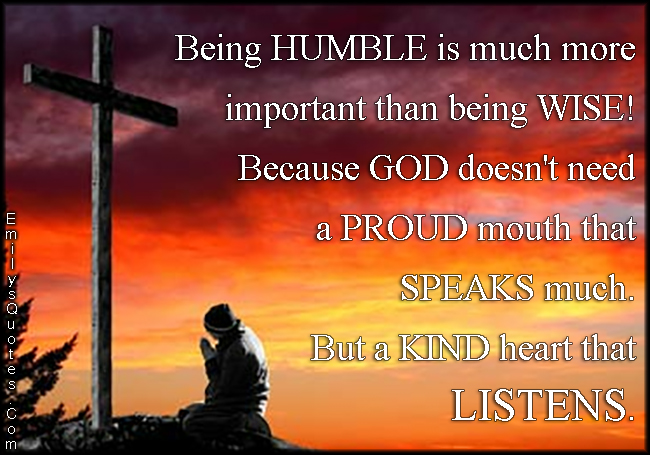 EmilysQuotes.Com - humble, wise, God, need, proud, speak, kind, kindness, heart, listen, being a good person, unknown