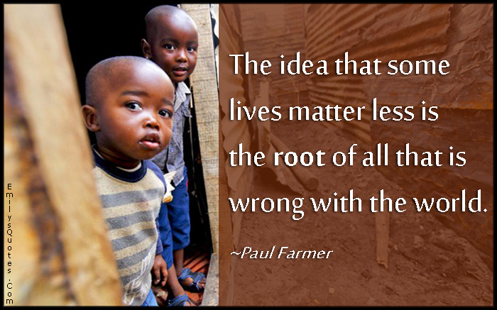 EmilysQuotes.Com - idea, live, life, matter less, root, wrong, world, negative, sad, mistake, morality, Paul Farmer