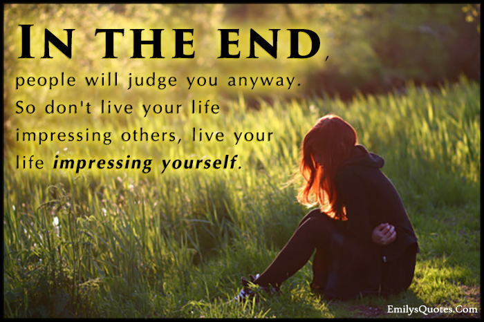 End Of Life Quotes Inspirational Inspiration In The End People Will Judge You Anywayso Don't Live Your Life