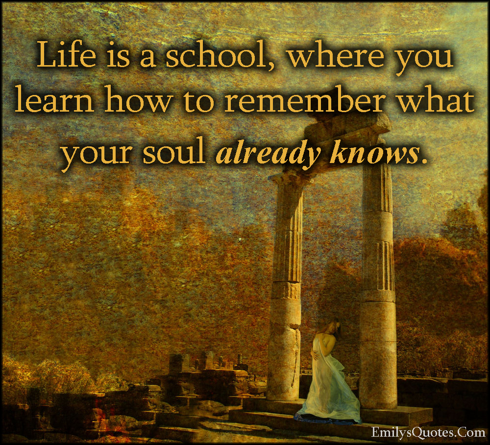 12 Inspirational Quotes For The Soul: Life Is A School, Where You Learn How To Remember What