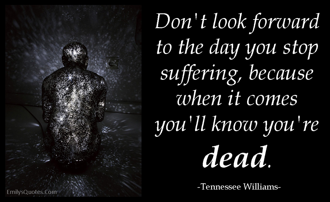 Don't Look Forward To The Day You Stop Suffering, Because