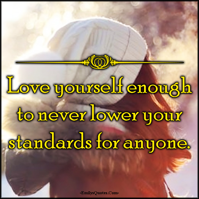 EmilysQuotes.Com - love, yourself, lower, standards, respect, inspirational, advice, unknown