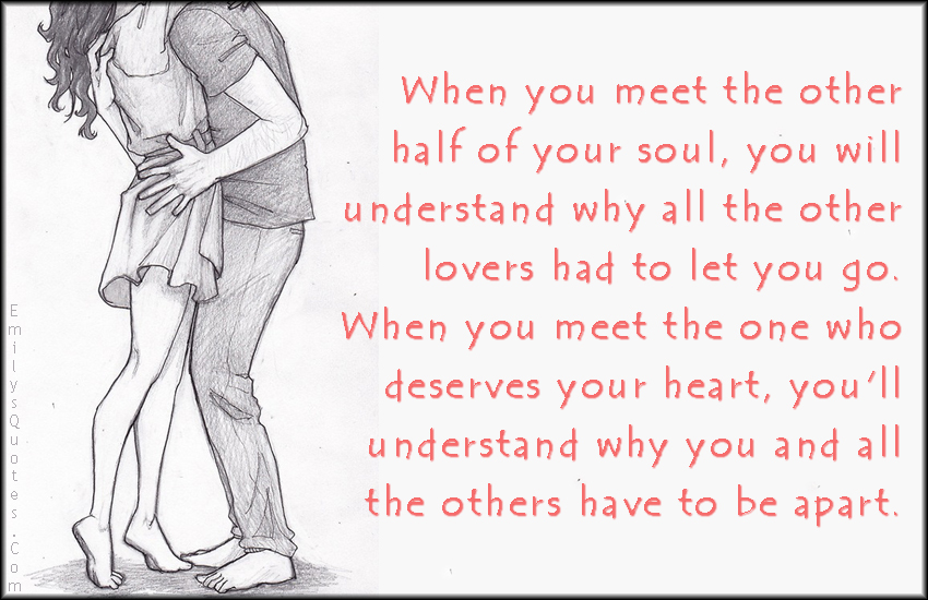 EmilysQuotes.Com - meet, other half, soul, understand, lovers, love, let go, deserve, heart, being apart, reason, relationship, inspirational, feelings, unknown