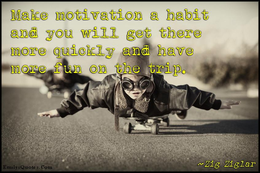 EmilysQuotes.Com - motivation, habit, get there, quickly, having fun, trip, inspirational, motivational, positive, advice, Zig Ziglar