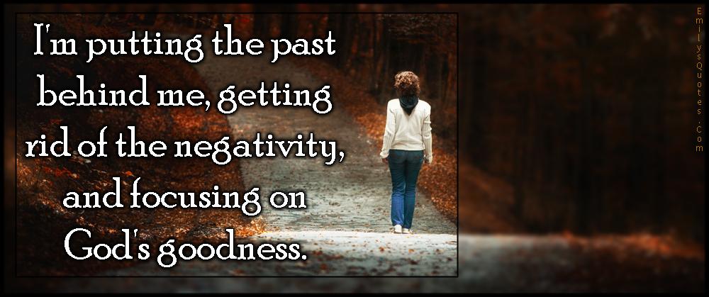 EmilysQuotes.Com - past, behind, negativity, focusing, God, goodness, positive, inspirational, encouraging, letting go, unknown