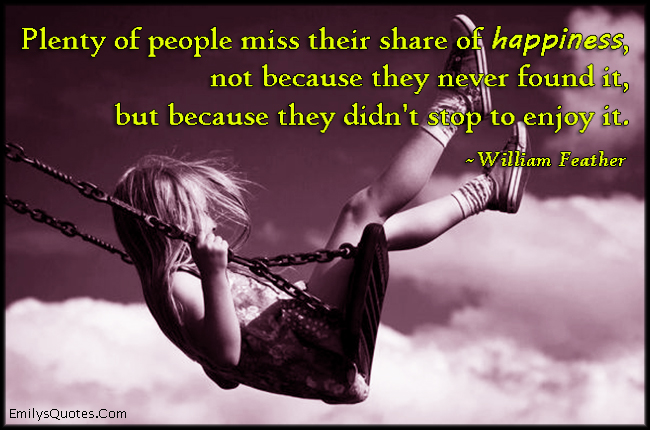 EmilysQuotes.Com - people, miss, happiness, found, reason, stop to enjoy, mistake, consequences, William Feather