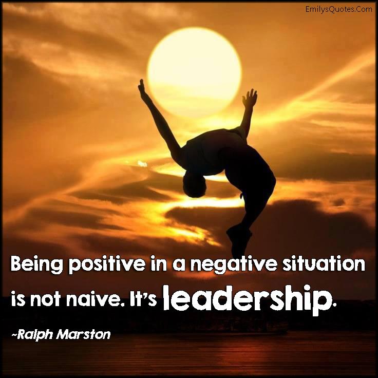 EmilysQuotes.Com - positive, negative, situation, naive, leadership, courage, Ralph Marston