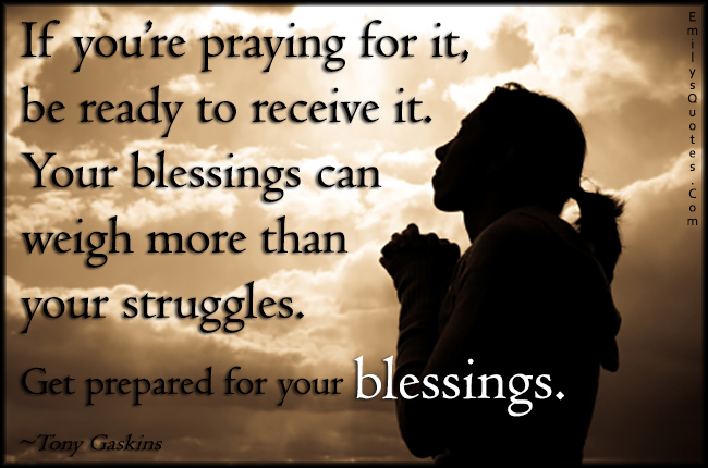 EmilysQuotes.Com - pray, ready, receive, blessings, weigh, struggles, prepared, inspirational, faith, positive, Tony Gaskins