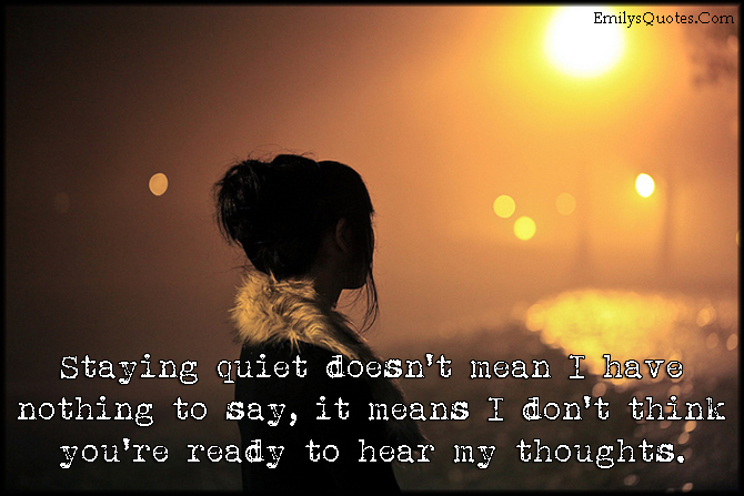 Staying Quiet Doesn't Mean I Have Nothing To Say, It Means