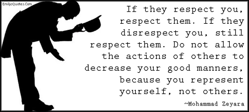 EmilysQuotes.Com - respect, disrespect, actions, decrease, good manners, represent, being a good person, advice, intelligent, Mohammad Zeyara
