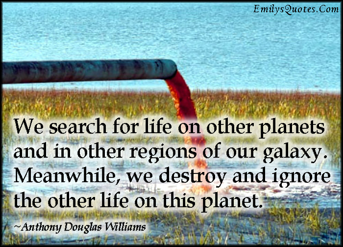 EmilysQuotes.Com - search, life, planets, regions, galaxy, destroy, ignore, planet, sad, negative, nature, Anthony Douglas Williams