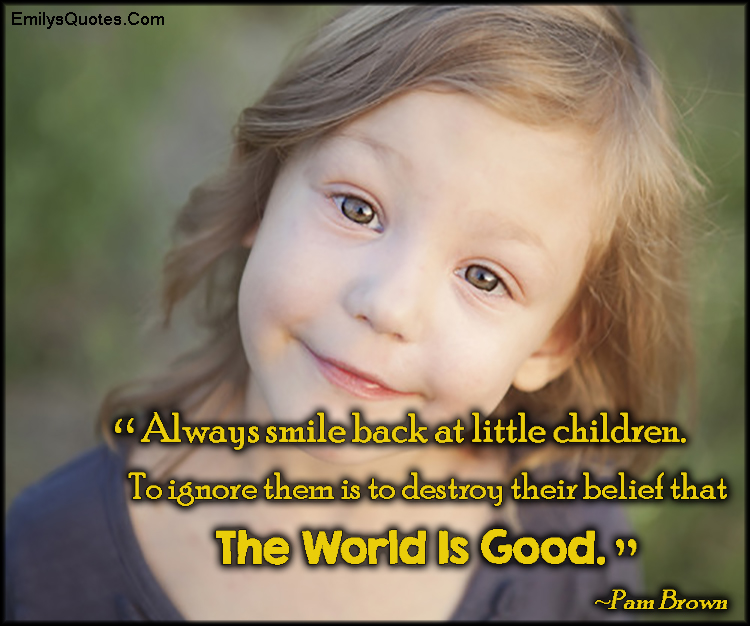 EmilysQuotes.Com - smile, little children, ignore, destroy, belief, believe, world, good, being a good person, kindness, inspirational, advice, Pam Brown