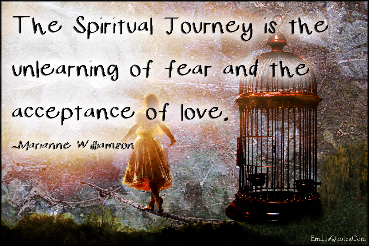 The Spiritual Journey Is The Unlearning Of Fear And The Acceptance.  Positive Spiritual Quotes About Life ...