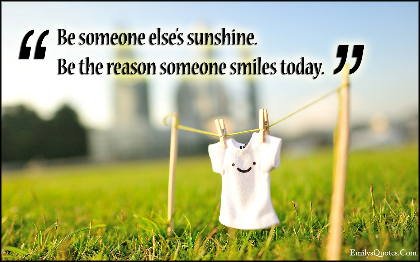 Be Someone Elses Sunshine Be The Reason Someone Smiles Today
