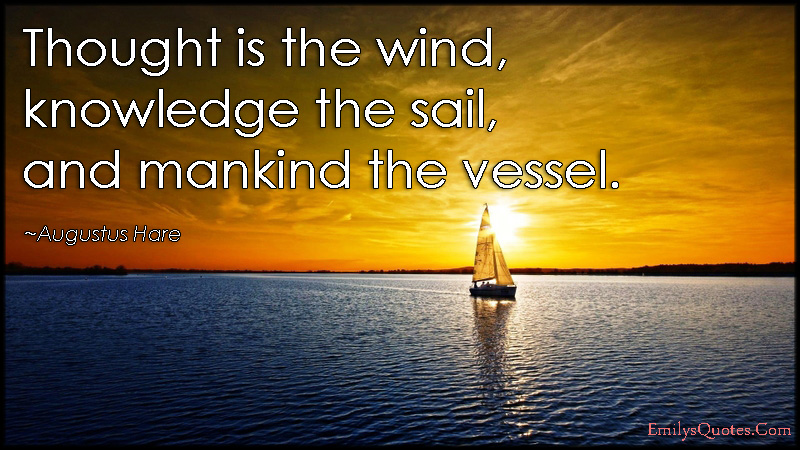 Quotes About Sailing And Life Custom Thought Is The Wind Knowledge The Sail And Mankind The Vessel
