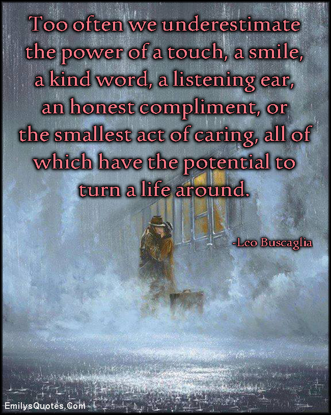 EmilysQuotes.Com - underestimate, power, touch, smile, kind word, listening, honest, compliment, caring, potential, turn life, inspirational, positive, amazing, kindness, feelings, Leo Buscaglia