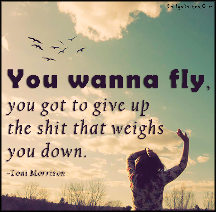 EmilysQuotes.Com - want, need, fly, give up, shit, weighs, inspirational, advice, encouraging, Toni Morrison