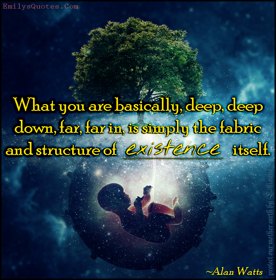EmilysQuotes.Com - what we are, deep down, fabric, structure, existence, life, inspirational, wisdom, amazing, great, Alan Watts