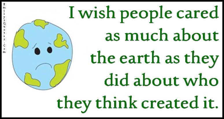 EmilysQuotes.Com - wish, people, care, earth, think, create, sad, nature, unknown