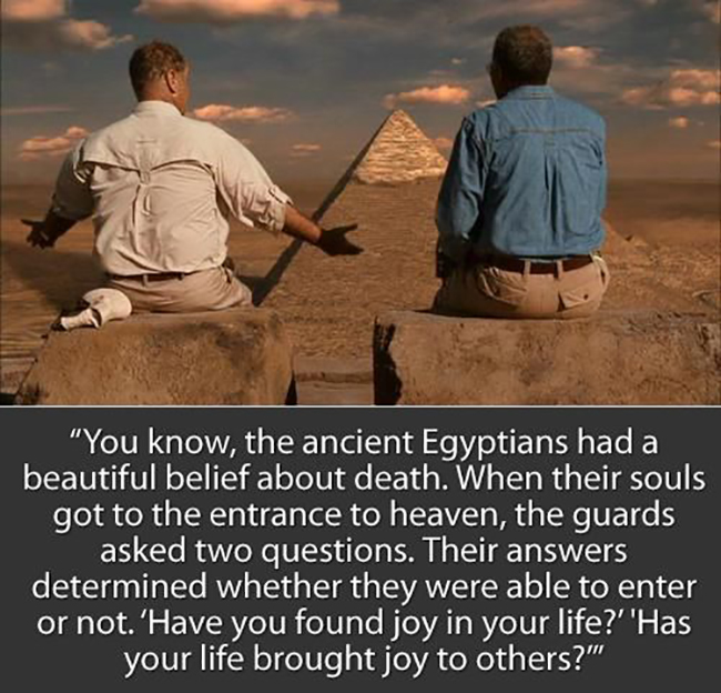 EmilysQuotes.Com - amazing, great, ancient Egyptians, belief, death, soul, heaven, question, joy, happines, life, kindness, being a good person, inspirational, Morgan Freeman, The Bucket List, movie