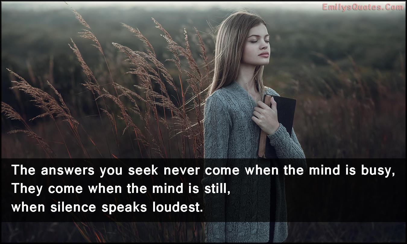 EmilysQuotes.Com -answer, seek, come, mind, busy, still, silence, loudest, speak, amazing, inspirational, wisdom, life, advice, unknown