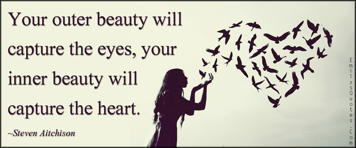 EmilysQuotes.Com - beauty, capture, eye, outer, inner, heart, amazing, great, inspirational, being a good person, Steven Aitchison