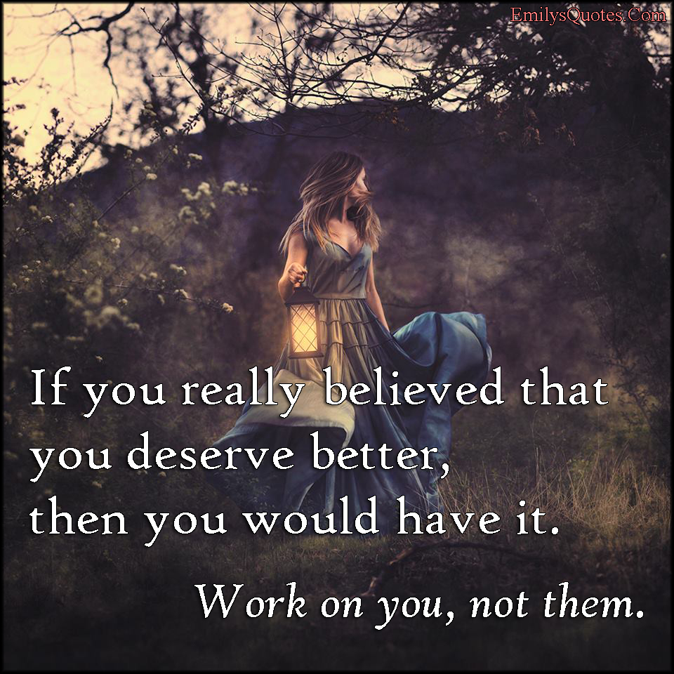 Inspirational Quotes Motivation: If You Really Believed That You Deserve Better, Then You