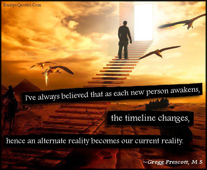 EmilysQuotes.Com - believe, person, awaken, timeline, change, alternate reality, current reality, dream, wisdom, inspirational, Gregg Prescott, M.S.