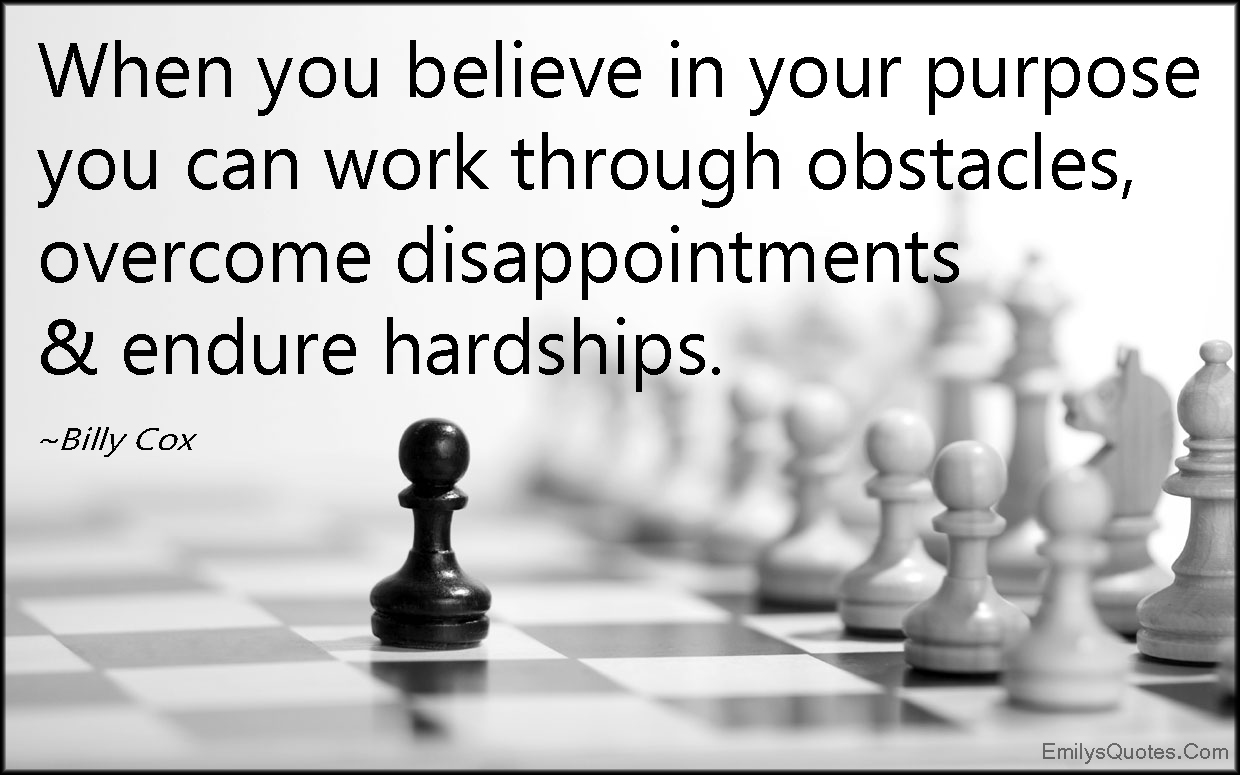Quotes About Hardships In Life When You Believe In Your Purpose You Can  Work Through Obstacles