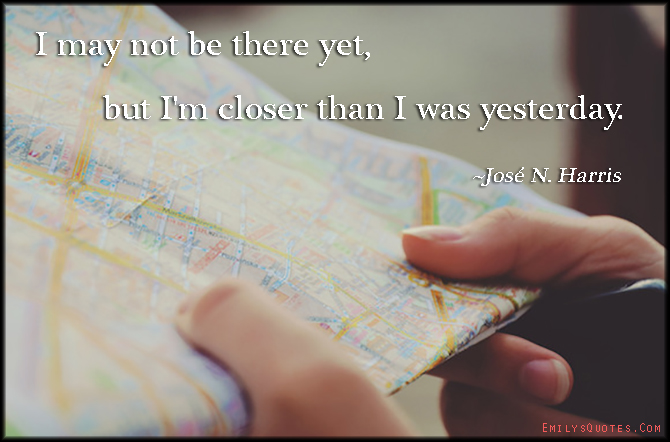 EmilysQuotes.Com - closer, yesterday, inspirational, motivational, José N. Harris