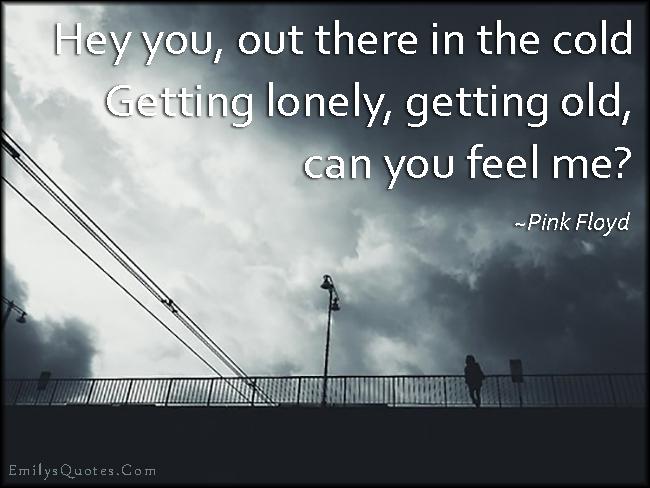 EmilysQuotes.Com - cold, lonely, alone, old, feelings, sad, amazing, great, inspirational, Pink Floyd