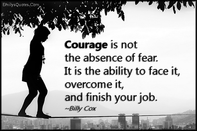 EmilysQuotes.Com - courage, fear, absence, face it, overcome, finish, job, work, inspirational, encouraging, Billy Cox