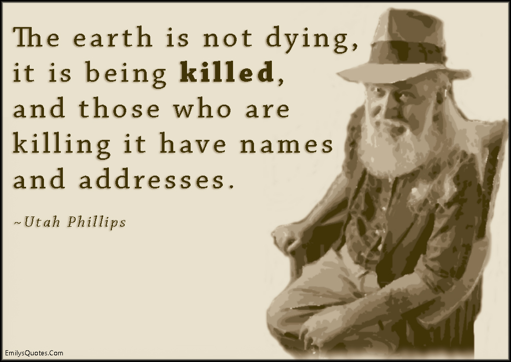 EmilysQuotes.Com - earth, death, kill, name, address, sad, negative, nature, consequences, Utah Phillips